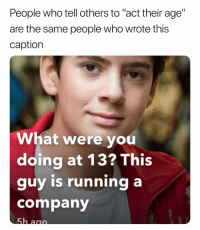 """Dope, Memes, and Mean: People who tell others to """"act their age""""  are the same people who wrote this  caption  What were you  doing at 13? This  guy is running a  company That's dope running a company at 13 but anyone else feel like it's sort of missing out on your years as a kid-teen? Like do 13 year old fun things with your friend instead of running a company if you understand what I mean"""