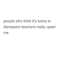 people who think it's funny to  disrespect teachers really upset  me i only disrespect the dumb, ignorant and blatant teachers