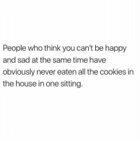 Cookies, Happy, and House: People who think you can't be happy  and sad at the same time have  obviously never eaten all the cookies in  the house in one sitting. New high or new low? Can't tell