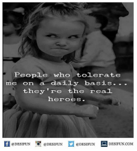 Be Like, Meme, and Memes: People who tolerate  me on a daily basis. ..  they 're the real  heroes  K @DESIFUN 증@DESIFUN  @DESIFUN-DESIFUN.COM Twitter: BLB247 Snapchat : BELIKEBRO.COM belikebro sarcasm meme Follow @be.like.bro