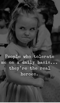 Memes, Heroes, and The Real: People who tolerate  me on a daily basis.. .  they're the real  heroes.