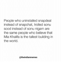 TAG someone who also believes the same.: People who uninstalled snapdeal  instead of snapchat, trolled sonu  sood instead of sonu nigam are  the same people who believe that  Mia Khalifa is the tallest building in  the world.  @theindianmemes TAG someone who also believes the same.