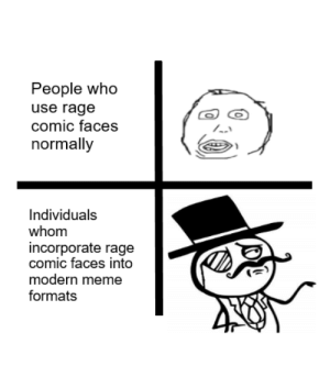 This shows how far in meme culture we've come: People who  use rage  comic faces  normally  Individuals  whom  incorporate rage  comic faces into  modern meme  formats This shows how far in meme culture we've come