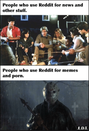Happy Friday the 13th: People who use Reddit for news and  other stuff.  People who use Reddit for memes  and porn. Happy Friday the 13th