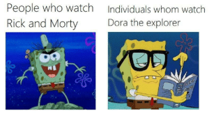 Dora the Explorer, Dora, and Watch: People who watch  Rick  Individuals whom watch  Dora the explorer  and Morty I don't need no education I got Dora the explorer