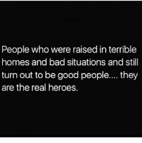 Bad, Memes, and Shit: People who were raised in terrible  homes and bad situations and still  turn out to be good people.... they  are the real heroes. 💯🆓🎮 Real shit tho! ✊