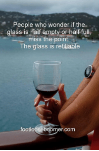 Enjoy your week!  ~DAT~: People who wonder if the  glass is half empty or half full,  miss the point  The glass is refillable  footloose boomer com Enjoy your week!  ~DAT~