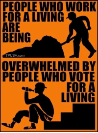 Memes, Work, and Living: PEOPLE WHO WORK  FOR A LIVING  ARE  BEING  TPUSA.com  OVERWHELMED BY  PEOPLE WHO VOTE  FOR A  LIVING The Greatest Social Program Is A JOB! #BigGovSucks