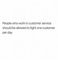 customer service: People who work in customer service  should be allowed to fight one customer  per day