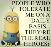 Memes, Heroes, and The Real: PEOPLE WHO  Y TOLERATE  ME ON A  DAILY  BASIS  THEY RE  THE REAL  HEROES!