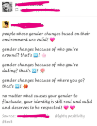 """Dating, Tumblr, and Blog: people whose gender changes based on their  environment are valid!  gender changes because of who you're  around? that's ok!  gender changes because of who you're  dating? that's ox!  gender changes because of where you go?  that's ox! a  no matter what causes your gender to  luctuate, your identity is still real and valid  and deserves to be respected!  Source:  #text  #lgbtq positivity <p><a href=""""https://snowflake-collections.tumblr.com/post/170305419279/a-submission-i-got-and-damn-this-is-some-quality"""" class=""""tumblr_blog"""">snowflake-collections</a>:</p>  <blockquote><p>A submission I got and damn, this is some quality bullshit here.</p><p>Yet they keep whining when people won't take them seriously while they spread nonsense like this.<br/></p></blockquote>  <p>My gender changes every time Mercury is in retrograde</p>"""