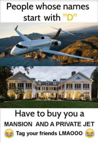 "Tag your friends 😂😂😂: People whose names  start with ""D""  in  Have to buy you a  MANSION AND A PRIVATE JET  Tag your friends LMAOOO Tag your friends 😂😂😂"