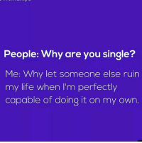 Life, Memes, and Single: People: Why are you single?  Me: Why let someone else ruin  my life when I'm perfectly  capable of doing it on my own 😎