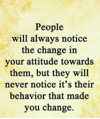 Memes, Attitude, and Change: People  will always notice  the change in  your attitude towards  them, but they will  never notice it's their  behavior that made  you change.