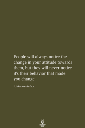 Attitude, Change, and Never: People will always notice the  change in your attitude towards  them, but they will never notice  it's their behavior that made  you change.  -Unknown Author  RELATIONSHIP  LES