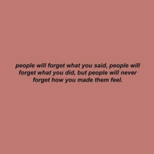 Never, How, and Will: people will forget what you said, people will  forget what you did, but people will never  forget how you made them feel.