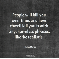 "Morans: People will kill you  over time, and how  they'll kill you is  with  tiny, harmless phrases,  like ""be realistic.  Dylan Moran  word ables."