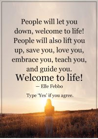 <3: People will let you  down, welcome to life!  People will also lift you  up, save you, love you,  embrace you, teach you,  and guide you  Welcome to life!  Elle Febbo  Type 'Yes' if you agree <3