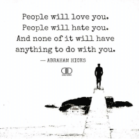 Love, Memes, and Abraham: People will love you.  People will hate you.  And none of it will have  anything to do with you.  ABRAHAM HICKS  CID It could have a little impact on your bottom line. . You could allow someone else to dictate how you should feel or you could do it for yourself... @timkarsliyev