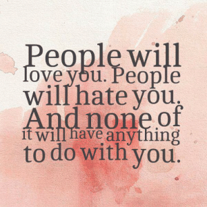 Dank, Love, and 🤖: People will  love you. People  willhate you  And none of  ít will have anything  to do with you.