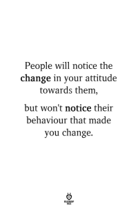 Attitude, Change, and Will: People will notice the  change in your attitude  towards them  but won't notice their  behaviour that made  you change.