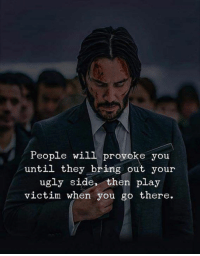 provoke: People will provoke you  until they bring out your  ugly side, then play  victim when you go there.