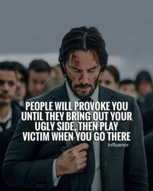 provoke: PEOPLE WILL PROVOKE YOU  UNTIL THEY BRING OUT YOUR  UGLY SIDE, THEN PLAY  VICTIM WHEN YOU GO THERE  influencr