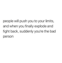 Bad, Fight, and Back: people will push you to your limits,  and when you finally explode  fight back, suddenly you're the bad  person  and