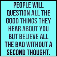 """""""Without a SECOND THOUGHT."""" Key words of that sentence. 👍 How bout THINK for YOURSELF? WHAT A CONCEPT! 😲 Smfh... A person who BELIEVES everything negative THEY HEAR from OTHERS... is an automatic DOUCHE. themstherules 😉 How bout get to KNOW people before you spew you're OWN insecurities onto others, about OTHER PEOPLES LIVES. Just because YOU'RE miserable doesn't mean you have the right to attempt to SLANDER, CONTROL or BELITTLE others. Fix YOURSELF. LOVE YOURSELF. DO THE WORK. Instead of spreading your misery and hurt too others. ✌: PEOPLE WILL  QUESTION ALL THE  GOOD THINGS THEY  HEAR ABOUT YOU  BUT BELIEVE ALL  THE BAD WITHOUT A  SECOND THOUGHT """"Without a SECOND THOUGHT."""" Key words of that sentence. 👍 How bout THINK for YOURSELF? WHAT A CONCEPT! 😲 Smfh... A person who BELIEVES everything negative THEY HEAR from OTHERS... is an automatic DOUCHE. themstherules 😉 How bout get to KNOW people before you spew you're OWN insecurities onto others, about OTHER PEOPLES LIVES. Just because YOU'RE miserable doesn't mean you have the right to attempt to SLANDER, CONTROL or BELITTLE others. Fix YOURSELF. LOVE YOURSELF. DO THE WORK. Instead of spreading your misery and hurt too others. ✌"""