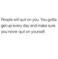 Never Quit: People will quit on you. You gotta  get up every day and make sure  you never quit on yourself.