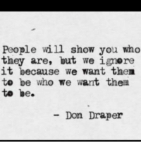 Draper: People will show you who  they are, but we ignere  it because we want then  te be who we want then  te be.  Don Draper