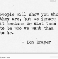 Don Draper, Who, and Don: People will show you who  they are, but we ignore  it because we want then  te be who we want thea  te be  - Don Draper  Saved  from
