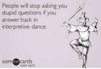Going to try this at work Monday. 💁🏻😝: People will stop asking you  stupid questions if you  answer back in  interpretive dance.  ee  cards  user card Going to try this at work Monday. 💁🏻😝