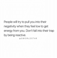 "Energy, Fall, and Trap: People will try to pull you into their  negativity when they feel low to get  energy from you. Don't fall into their trap  by being reactive.  @ QWORLD STAR ""Don't react..."" 💯 @QWorldstar https://t.co/RytdrnWfHL"