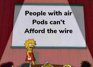 The Wire, Air, and Wire: People with air  Pods can't  Afford the wire