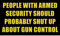 Memes, Shut Up, and Control: PEOPLE WITH ARMED  SECURITY SHOULD  PROBABLY SHUT UP  ABOUT GUN CONTROL Boom!