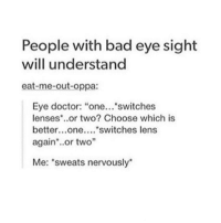 "People with bad eye sight  will understand  eat-me-out-oppa:  Eye doctor: ""one...  switches  lenses or two? Choose which is  better...one....  switches lens  again or two""  Me: 'sweats nervously It's so nerve racking 🙃 • • { funnytumblr textposts funnytextpost tumblr funnytumblrpost tumblrfunny followme tumblrfunny textpost tumblrpost haha}"