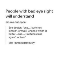 "Bad, Doctor, and Memes: People with bad eye sight  will understand  eat-me-out-oppa:  Eye doctor: ""one... switches  lenses or two? Choose which is  better...one....  switches lens  again or two""  Me: 'sweats nervously WHAT IF THEY'RE THE SAME?????? - Max textpost textposts"
