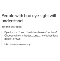 People with bad eye sight will  understand  eat-me-out-oppa:  Eye doctor  One  switches lenses  or two?  Choose which is better  One  switches lens  again  or two  Me: sweats nervously eat me out oppa???????? why @hoeposts