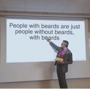 Beards, Got, and First: People with beards are just  people without beards,  with beards Didnt even got me in the first half