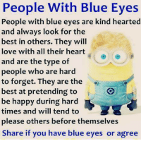 Love, Memes, and Best: People With Blue Eyes  People with blue eyes are kind hearted  and always look for the  best in others. They will  love with all their heart  and are the type of  people who are hard  to forget. They are the oh  best at pretending to  be happy during hard  times and will tend to  please others before themselves  Share if you have blue eyes or agree