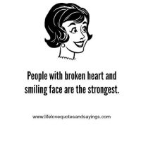 broken heart: People with broken heart and  smiling face are the strongest.  www.lifelovequotesandsayings.com