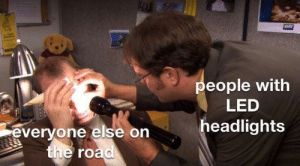 On the Road, The Road, and Led: people with  LED  headlights  everyone else on  the road