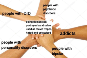 Portrayed: people with  psychotic  disorders  people with DID  being demonised,  portrayed as abusive,  used as movie tropes,  hated and ostracisedaddicts  people with  personality disorders  people with  bipolar