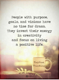 goals: People with purpose,  goals, and visions have  no time for drama.  They invest their ene  rgy  in creativity  and focus on living  a positive life.  Positive  Thinking