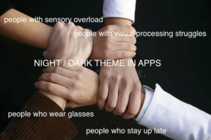 Im  things on here, I feel called out..: people with sensory overload  people with visual processing struggles  NIGHT / DARK THEME IN APPS  people who wear glasses  people who stay up late Im  things on here, I feel called out..