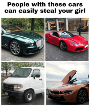 srsfunny:  Dudes with these cars steal your girl: People with these cars  can easily steal your girl  u/Voidposter srsfunny:  Dudes with these cars steal your girl