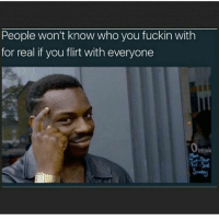 Memes, 🤖, and Who: People won't know who you fuckin with  for real if you flirt with everyone  peni Think about it..🤔😂😂