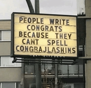 They, Made, and Laugh: PEOPLE WRITE  CONGRATS  BECAUSE THEY  CANT SPELL  CONGRAJLASHINS Made me laugh