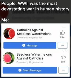 Community, Memes, and History: People: WWIl was the most  devastating war in human history  Me:  Catholics Against  Seedless Watermelons  Community Organization  Like  Message  Seedless Watermelons  Against Catholics  Community Organization  Like  Send Message The war that never ended via /r/memes https://ift.tt/2w4zXOm